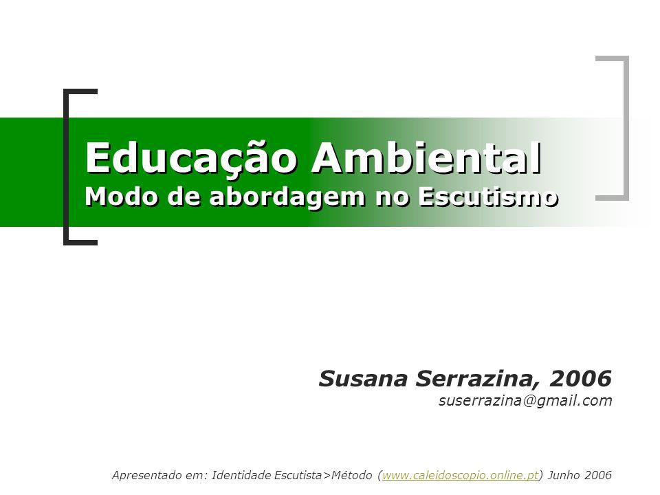 Educação Ambiental Modo de abordagem no Escutismo Susana Serrazina, 2006 suserrazina@gmail.com Apresentado em: Identidade Escutista>Método (www.caleid