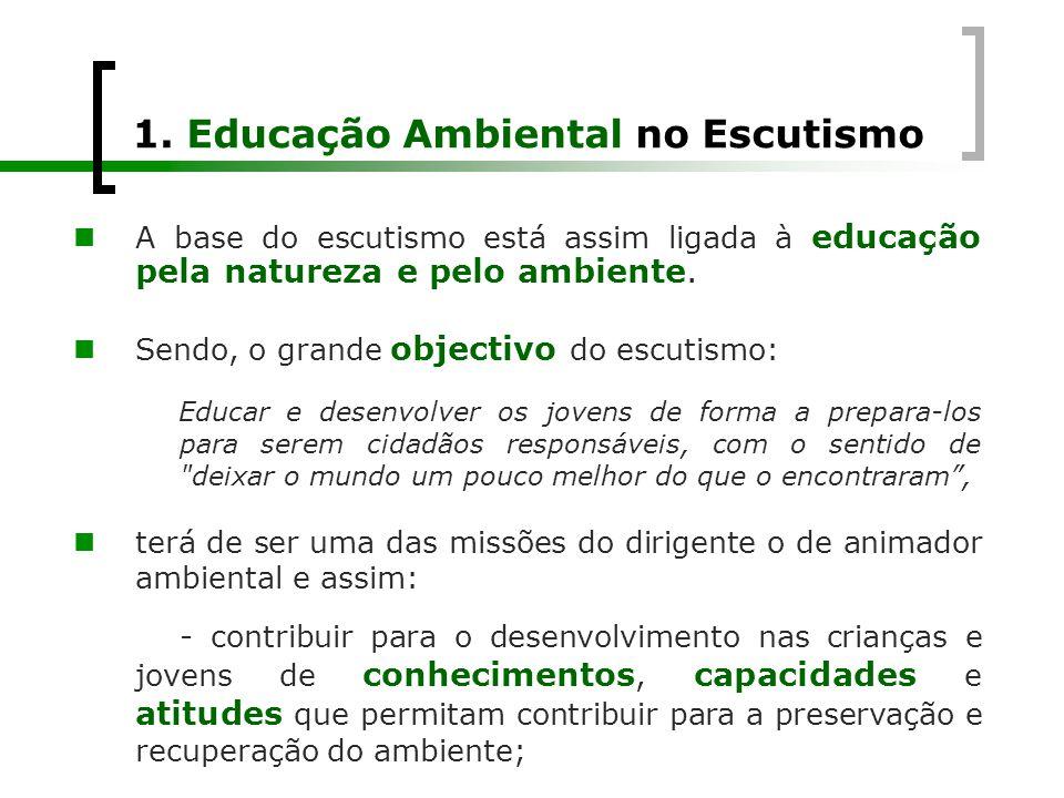 1. Educação Ambiental no Escutismo  A base do escutismo está assim ligada à educação pela natureza e pelo ambiente.  Sendo, o grande objectivo do es