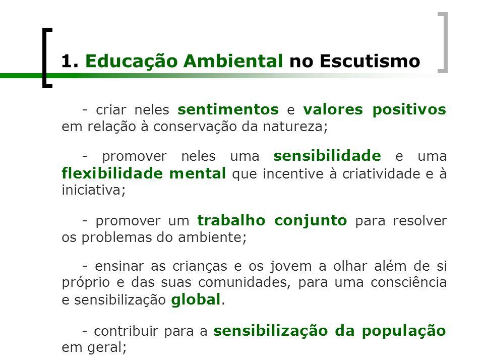 1. Educação Ambiental no Escutismo - criar neles sentimentos e valores positivos em relação à conservação da natureza; - promover neles uma sensibilid