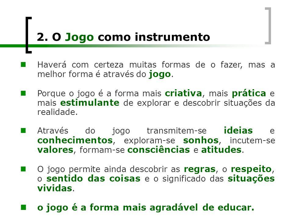 2. O Jogo como instrumento  Haverá com certeza muitas formas de o fazer, mas a melhor forma é através do jogo.  Porque o jogo é a forma mais criativ