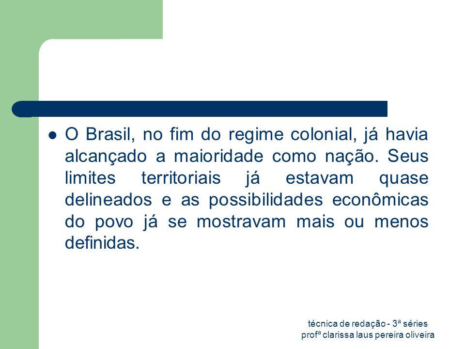 técnica de redação - 3ª séries profª clarissa laus pereira oliveira  O Brasil, no fim do regime colonial, já havia alcançado a maioridade como nação.