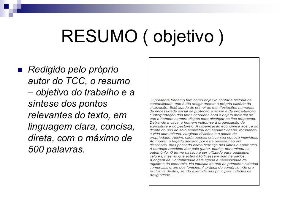 RESUMO ( objetivo )  Redigido pelo próprio autor do TCC, o resumo – objetivo do trabalho e a síntese dos pontos relevantes do texto, em linguagem cla