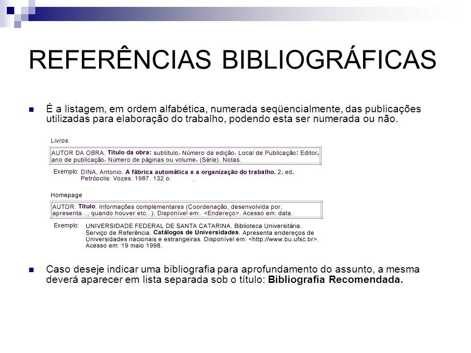 REFERÊNCIAS BIBLIOGRÁFICAS  É a listagem, em ordem alfabética, numerada seqüencialmente, das publicações utilizadas para elaboração do trabalho, pode