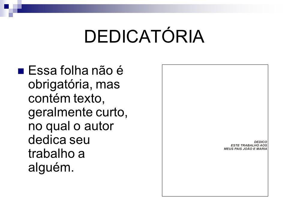 DEDICATÓRIA  Essa folha não é obrigatória, mas contém texto, geralmente curto, no qual o autor dedica seu trabalho a alguém.
