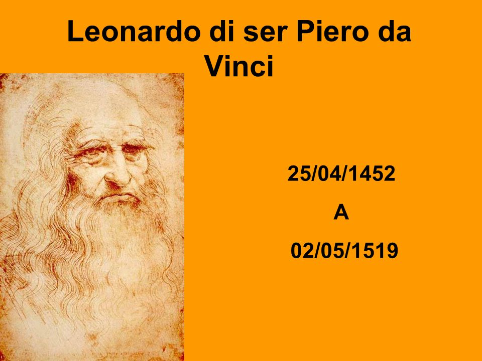 Leonardo di ser Piero da Vinci 25/04/1452 A 02/05/1519