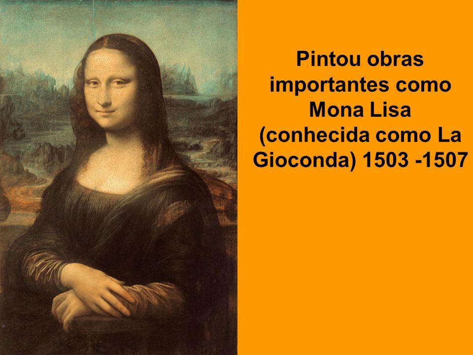 . Pintou obras importantes como Mona Lisa (conhecida como La Gioconda) 1503 -1507