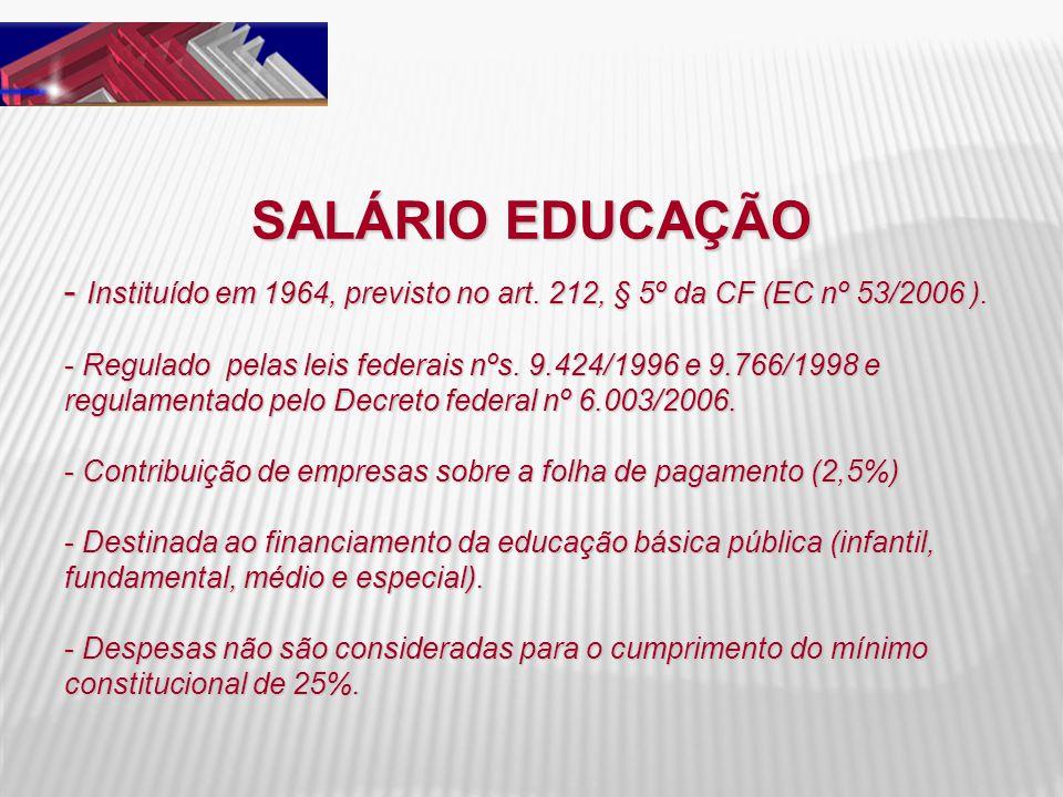 SALÁRIO EDUCAÇÃO - Instituído em 1964, previsto no art. 212, § 5º da CF (EC nº 53/2006 ). - Regulado pelas leis federais nºs. 9.424/1996 e 9.766/1998