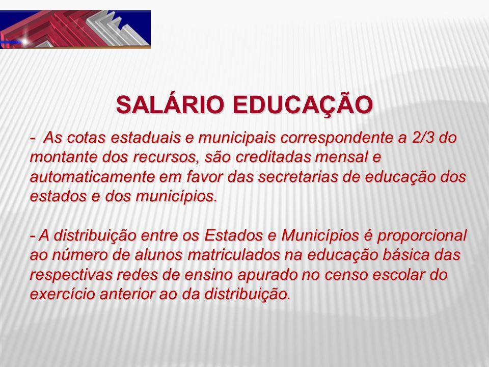 SALÁRIO EDUCAÇÃO - As cotas estaduais e municipais correspondente a 2/3 do montante dos recursos, são creditadas mensal e automaticamente em favor das