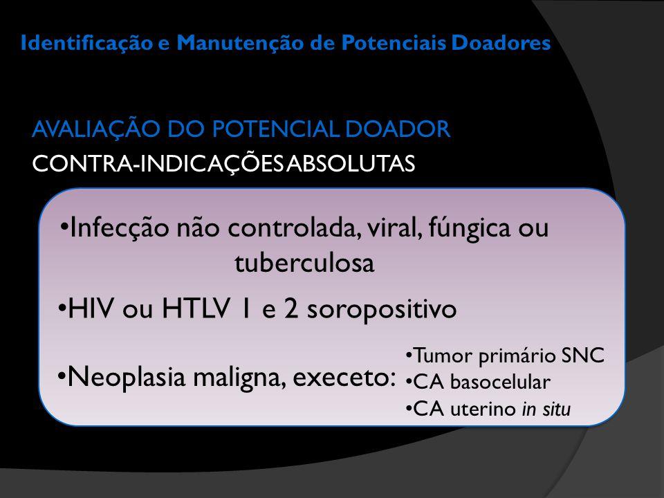 Identificação e Manutenção de Potenciais Doadores AVALIAÇÃO DO POTENCIAL DOADOR CONTRA-INDICAÇÕES ABSOLUTAS • HIV ou HTLV 1 e 2 soropositivo • Infecçã