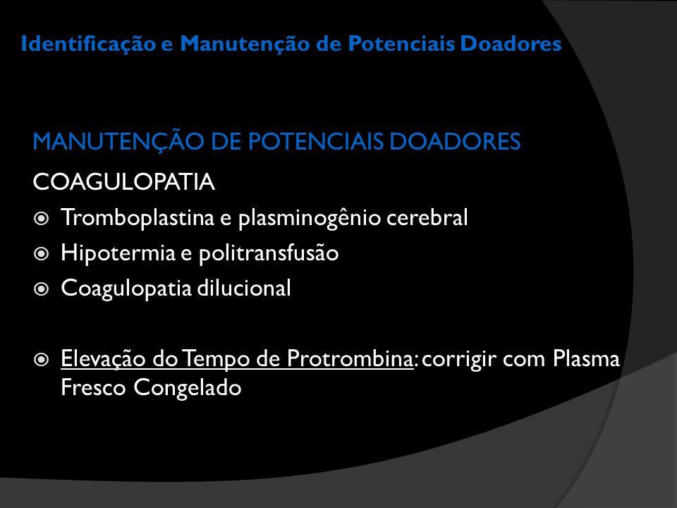 Identificação e Manutenção de Potenciais Doadores MANUTENÇÃO DE POTENCIAIS DOADORES COAGULOPATIA  Tromboplastina e plasminogênio cerebral  Hipotermi