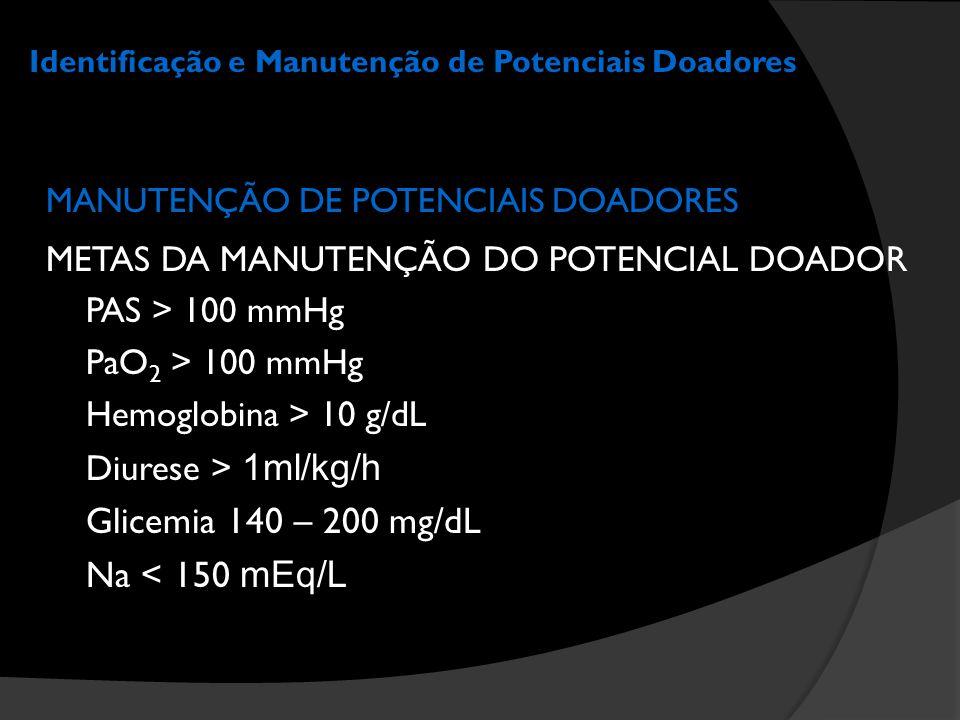 Identificação e Manutenção de Potenciais Doadores MANUTENÇÃO DE POTENCIAIS DOADORES METAS DA MANUTENÇÃO DO POTENCIAL DOADOR PAS > 100 mmHg PaO 2 > 100