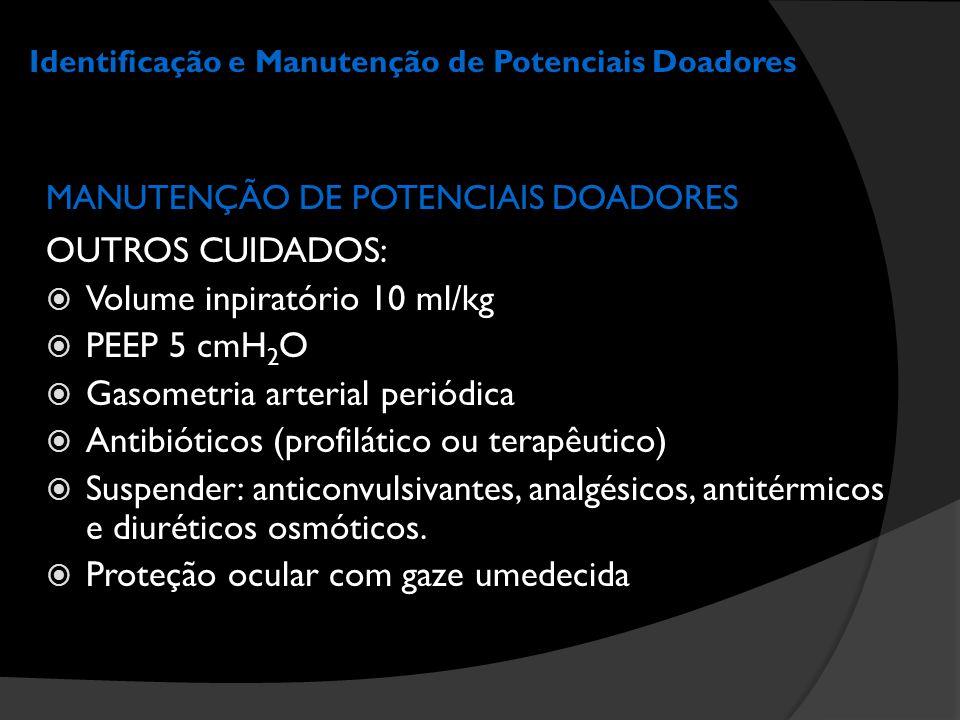 Identificação e Manutenção de Potenciais Doadores MANUTENÇÃO DE POTENCIAIS DOADORES OUTROS CUIDADOS:  Volume inpiratório 10 ml/kg  PEEP 5 cmH 2 O 