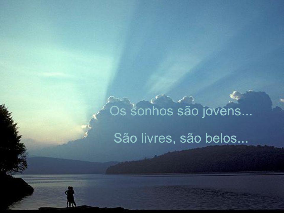 Os sonhos são jovens... São livres, são belos...