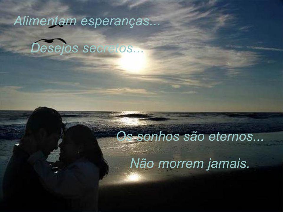 Alimentam esperanças... Desejos secretos... Os sonhos são eternos... Não morrem jamais.