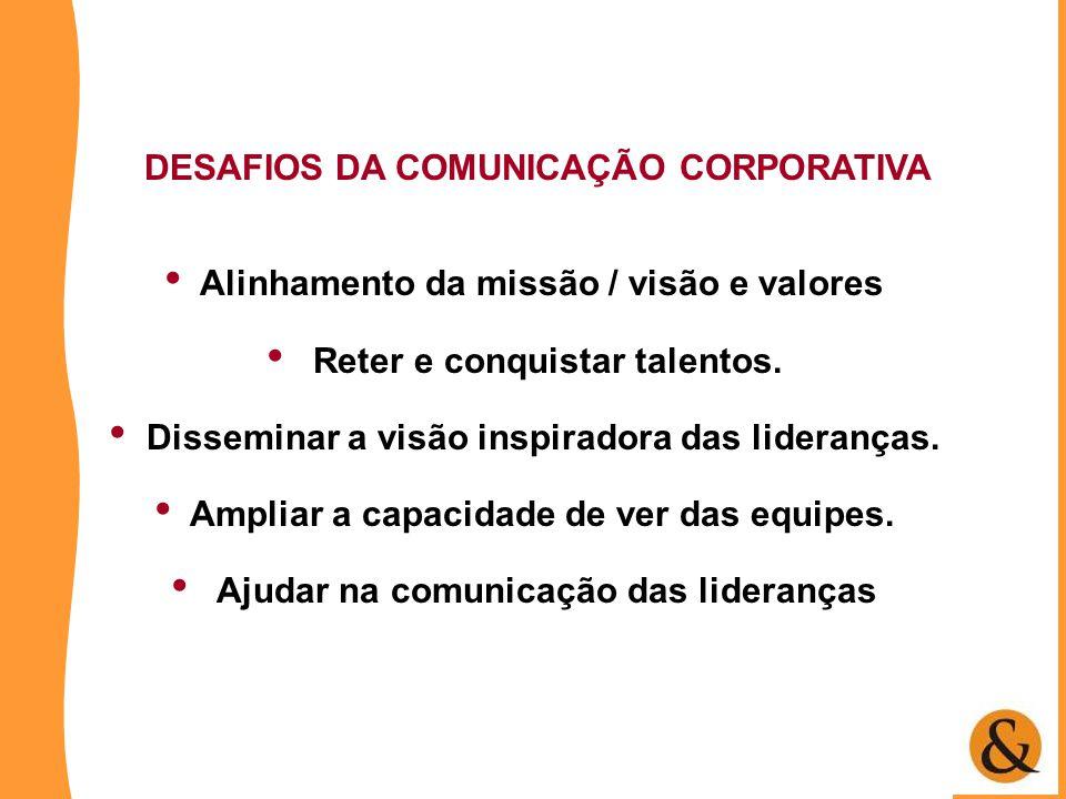 DESAFIOS DA COMUNICAÇÃO CORPORATIVA • Alinhamento da missão / visão e valores • Reter e conquistar talentos. • Disseminar a visão inspiradora das lide