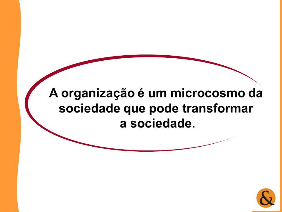 A organização é um microcosmo da sociedade que pode transformar a sociedade.
