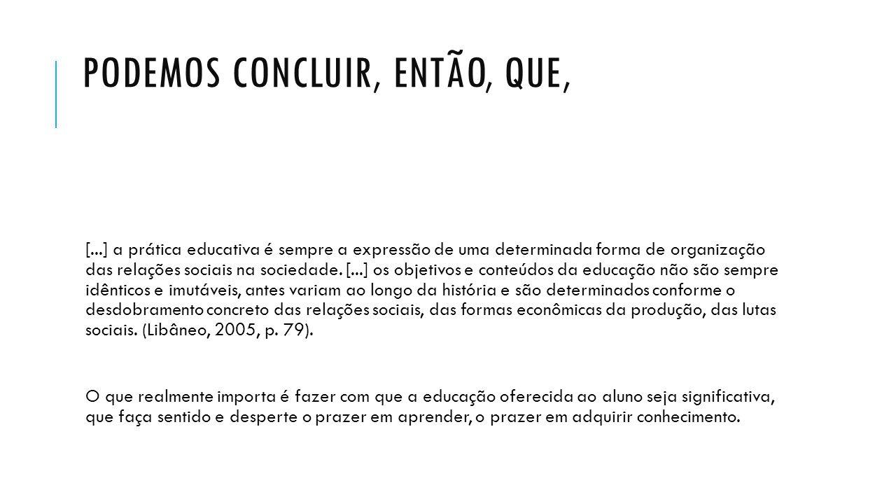 PODEMOS CONCLUIR, ENTÃO, QUE, [...] a prática educativa é sempre a expressão de uma determinada forma de organização das relações sociais na sociedade
