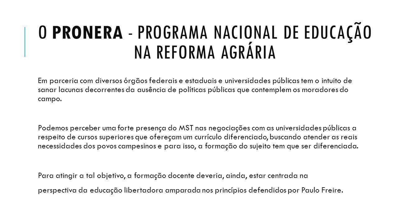 O PRONERA - PROGRAMA NACIONAL DE EDUCAÇÃO NA REFORMA AGRÁRIA Em parceria com diversos órgãos federais e estaduais e universidades públicas tem o intui