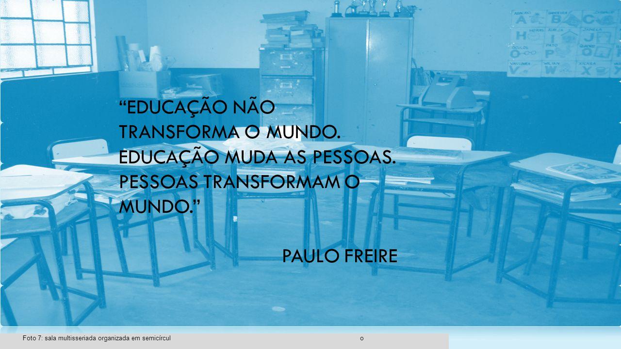 """""""EDUCAÇÃO NÃO TRANSFORMA O MUNDO. EDUCAÇÃO MUDA AS PESSOAS. PESSOAS TRANSFORMAM O MUNDO."""" PAULO FREIRE"""