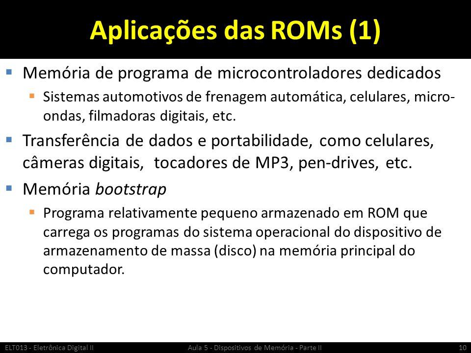 Aplicações das ROMs (1)  Memória de programa de microcontroladores dedicados  Sistemas automotivos de frenagem automática, celulares, micro- ondas, filmadoras digitais, etc.
