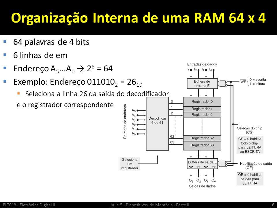 Organização Interna de uma RAM 64 x 4  64 palavras de 4 bits  6 linhas de em  Endereço A 5...A 0 → 2 6 = 64  Exemplo: Endereço 011010 2 = 26 10  Seleciona a linha 26 da saída do decodificador e o registrador correspondente ELT013 - Eletrônica Digital II Aula 5 - Dispositivos de Memória - Parte II16