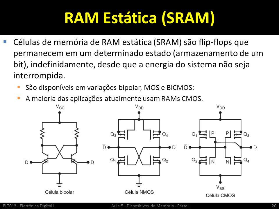 RAM Estática (SRAM)  Células de memória de RAM estática (SRAM) são flip-flops que permanecem em um determinado estado (armazenamento de um bit), indefinidamente, desde que a energia do sistema não seja interrompida.