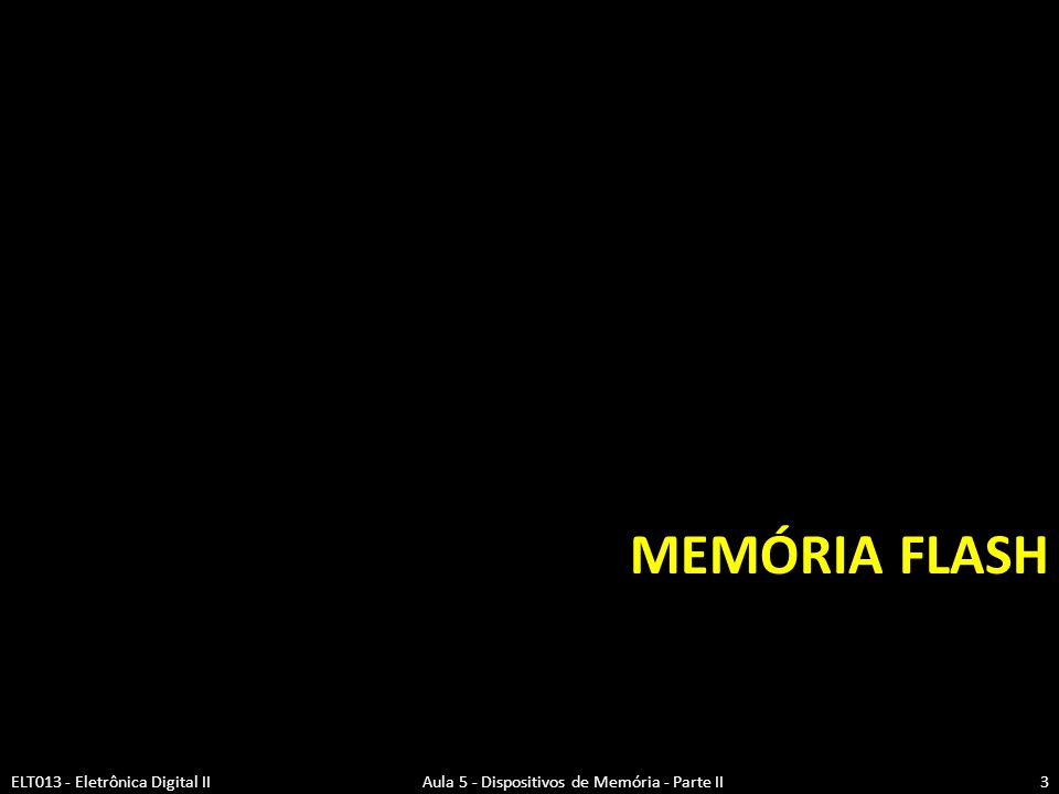 EPROM x EEPROM  EPROM  Não voláteis com tempos de acesso rápidos  Alta densidade e baixo custo por bit  Removidas do circuito para serem apagadas e reprogramadas  EEPROM  Não voláteis com tempos de acesso rápidos  Baixa densidade e custo muito alto por bit  Reprogramável bit a bit sem remoção do circuito ELT013 - Eletrônica Digital II Aula 5 - Dispositivos de Memória - Parte II4 Desafio dos projetistas: -Fabricar uma memória não volátil -Alta densidade (EPROM) -Capacidade de ser apagada eletricamente (EEPROM) -Custo baixo (EPROM)