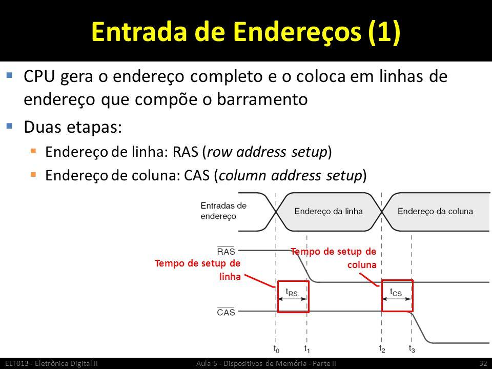 Entrada de Endereços (1)  CPU gera o endereço completo e o coloca em linhas de endereço que compõe o barramento  Duas etapas:  Endereço de linha: RAS (row address setup)  Endereço de coluna: CAS (column address setup) ELT013 - Eletrônica Digital II Aula 5 - Dispositivos de Memória - Parte II32 Tempo de setup de linha Tempo de setup de coluna
