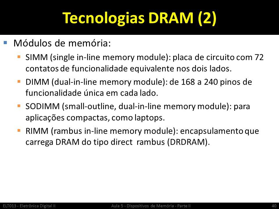 Tecnologias DRAM (2)  Módulos de memória:  SIMM (single in-line memory module): placa de circuito com 72 contatos de funcionalidade equivalente nos dois lados.