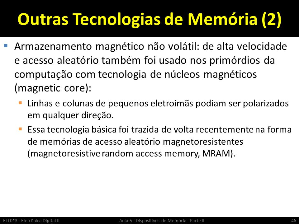 Outras Tecnologias de Memória (2)  Armazenamento magnético não volátil: de alta velocidade e acesso aleatório também foi usado nos primórdios da computação com tecnologia de núcleos magnéticos (magnetic core):  Linhas e colunas de pequenos eletroimãs podiam ser polarizados em qualquer direção.