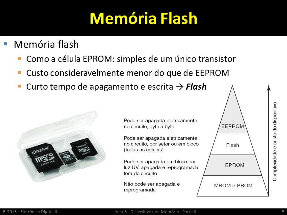 Características da Memória Flash  Apagamento total  Apaga todas as células simultaneamente  Apagamento por setor  Apaga setores específicos da matriz de memória (por exemplo 512 bytes)  Possibilita a atualização de apenas parte da memória  Tipicamente o tempo de escrita é mais rápido que EPROM ou EEPROM ELT013 - Eletrônica Digital II Aula 5 - Dispositivos de Memória - Parte II6