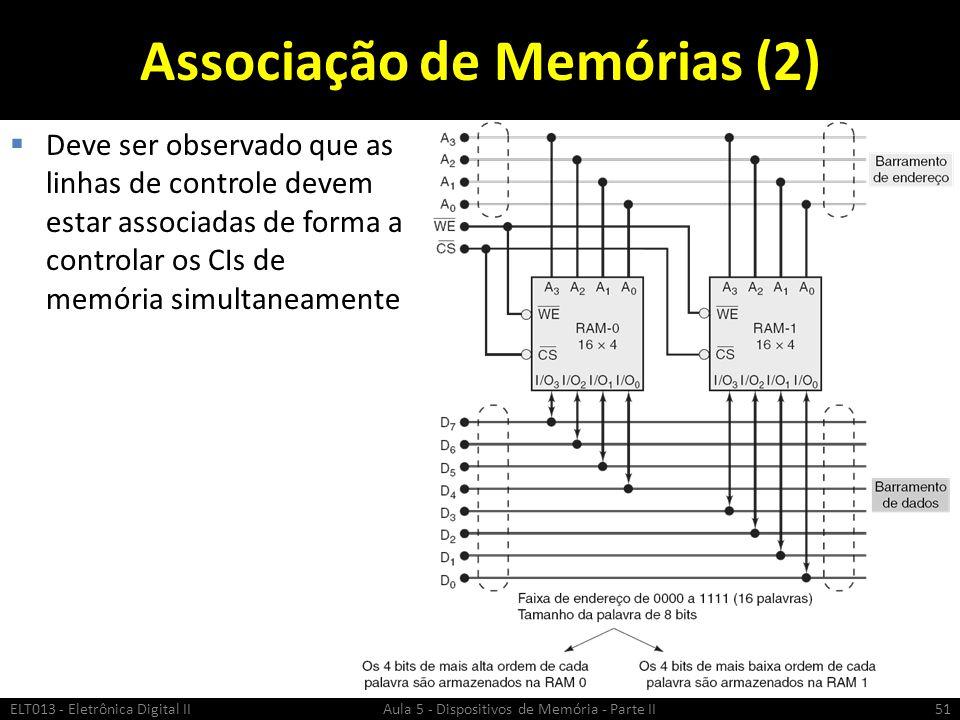 Associação de Memórias (2)  Deve ser observado que as linhas de controle devem estar associadas de forma a controlar os CIs de memória simultaneamente ELT013 - Eletrônica Digital II Aula 5 - Dispositivos de Memória - Parte II51