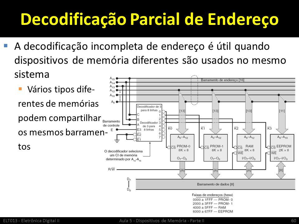 Decodificação Parcial de Endereço  A decodificação incompleta de endereço é útil quando dispositivos de memória diferentes são usados no mesmo sistema  Vários tipos dife- rentes de memórias podem compartilhar os mesmos barramen- tos ELT013 - Eletrônica Digital II Aula 5 - Dispositivos de Memória - Parte II60
