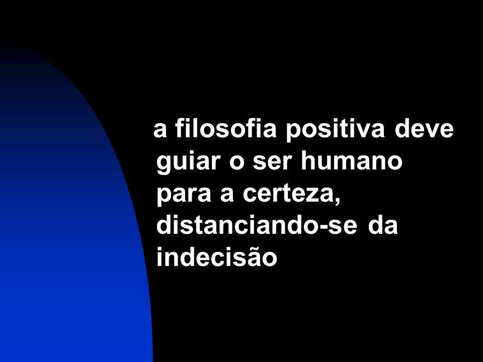 a filosofia positiva deve guiar o ser humano para a certeza, distanciando-se da indecisão