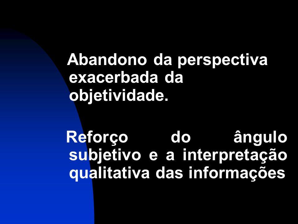Abandono da perspectiva exacerbada da objetividade. Reforço do ângulo subjetivo e a interpretação qualitativa das informações