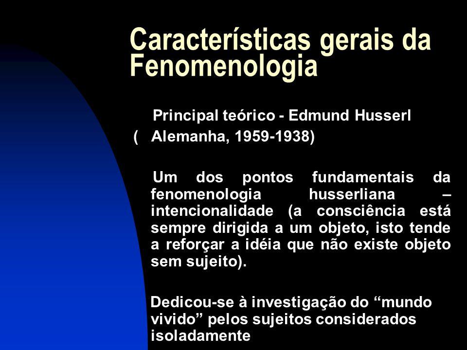Características gerais da Fenomenologia Principal teórico - Edmund Husserl ( Alemanha, 1959-1938) Um dos pontos fundamentais da fenomenologia husserli