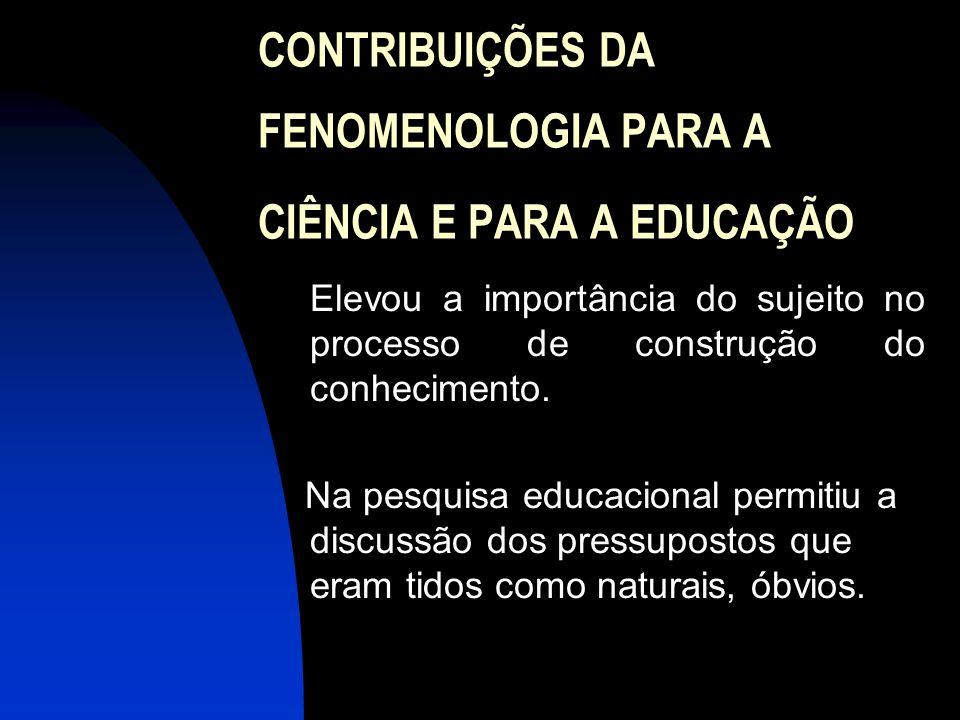 CONTRIBUIÇÕES DA FENOMENOLOGIA PARA A CIÊNCIA E PARA A EDUCAÇÃO  Elevou a importância do sujeito no processo de construção do conhecimento. Na pesqui