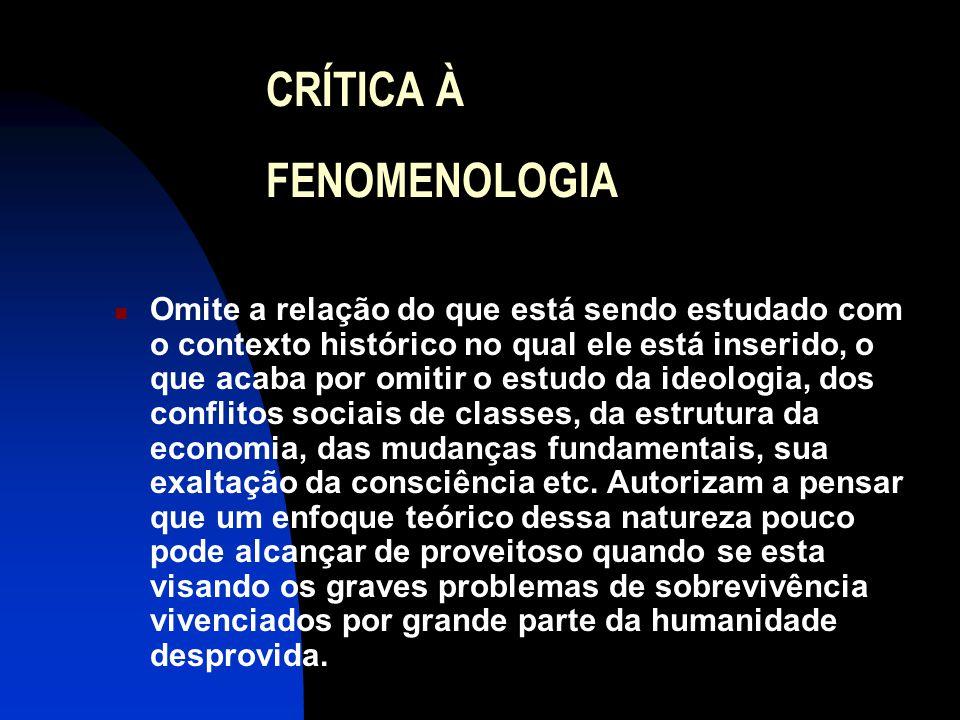 CRÍTICA À FENOMENOLOGIA  Omite a relação do que está sendo estudado com o contexto histórico no qual ele está inserido, o que acaba por omitir o estu
