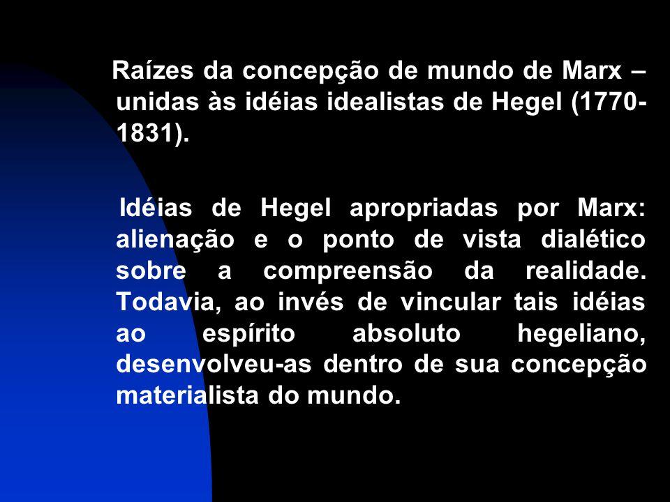 Raízes da concepção de mundo de Marx – unidas às idéias idealistas de Hegel (1770- 1831). Idéias de Hegel apropriadas por Marx: alienação e o ponto de