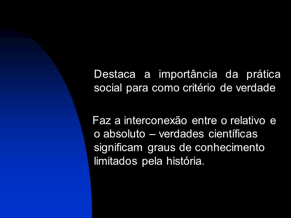 Destaca a importância da prática social para como critério de verdade Faz a interconexão entre o relativo e o absoluto – verdades científicas signific