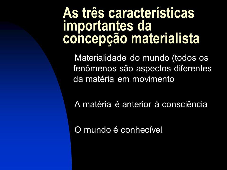 As três características importantes da concepção materialista Materialidade do mundo (todos os fenômenos são aspectos diferentes da matéria em movimen