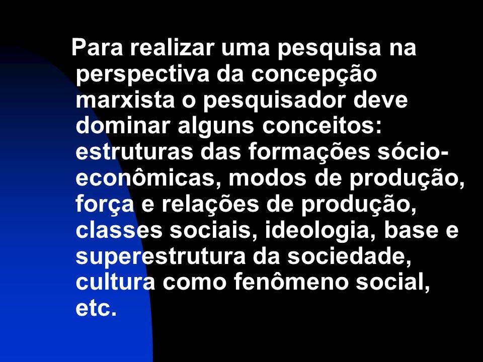 Para realizar uma pesquisa na perspectiva da concepção marxista o pesquisador deve dominar alguns conceitos: estruturas das formações sócio- econômica