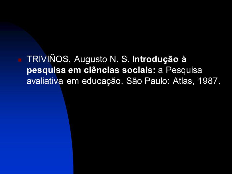  TRIVIÑOS, Augusto N. S. Introdução à pesquisa em ciências sociais: a Pesquisa avaliativa em educação. São Paulo: Atlas, 1987.