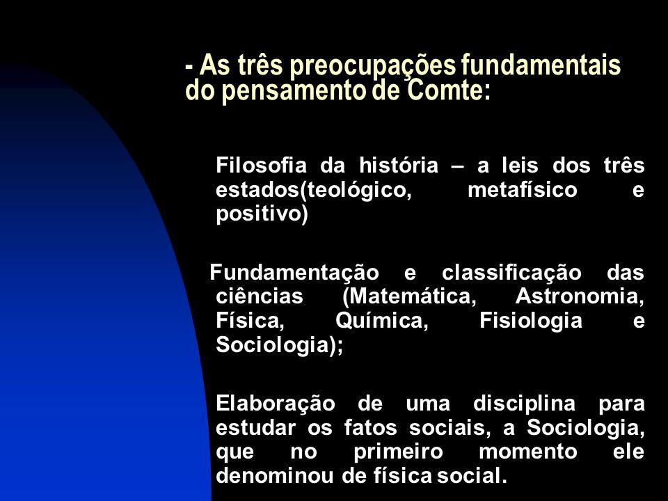 - As três preocupações fundamentais do pensamento de Comte: Filosofia da história – a leis dos três estados(teológico, metafísico e positivo) Fundamen