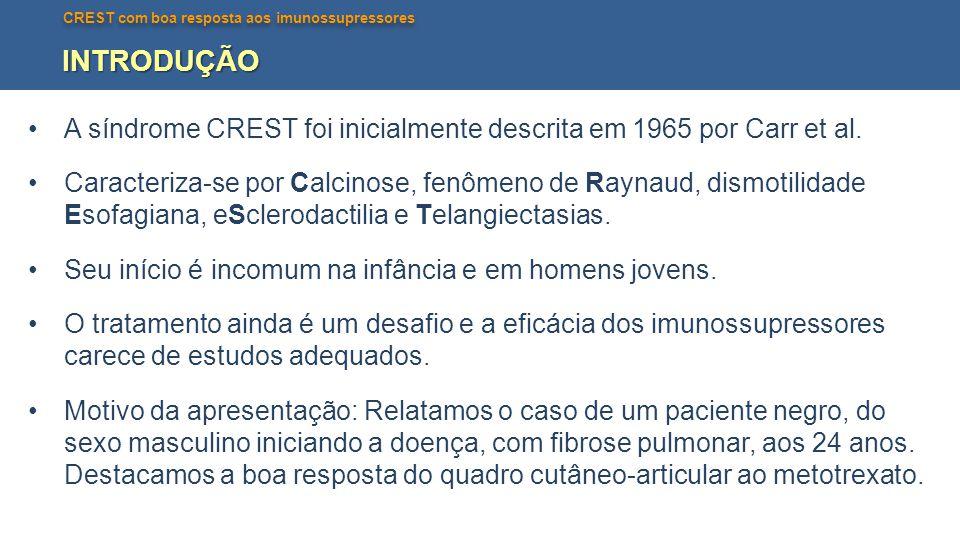CREST com boa resposta aos imunossupressores INTRODUÇÃO •A síndrome CREST foi inicialmente descrita em 1965 por Carr et al. •Caracteriza-se por Calcin