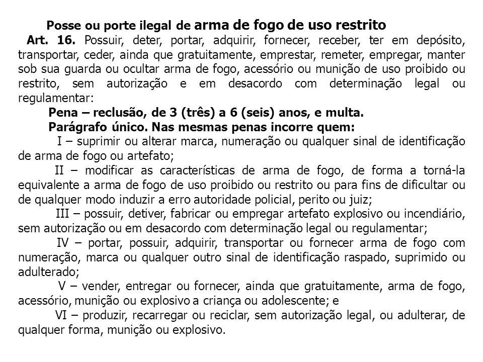 Posse ou porte ilegal de arma de fogo de uso restrito Art. 16. Possuir, deter, portar, adquirir, fornecer, receber, ter em depósito, transportar, cede