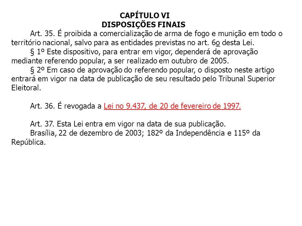 CAPÍTULO VI DISPOSIÇÕES FINAIS Art. 35. É proibida a comercialização de arma de fogo e munição em todo o território nacional, salvo para as entidades
