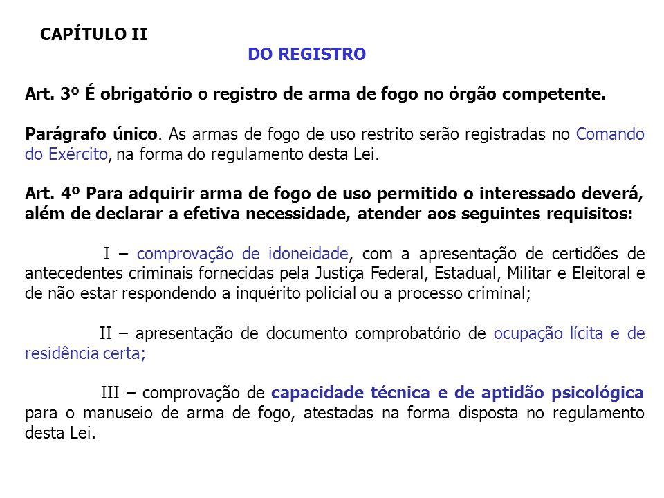 CAPÍTULO II DO REGISTRO Art. 3º É obrigatório o registro de arma de fogo no órgão competente. Parágrafo único. As armas de fogo de uso restrito serão