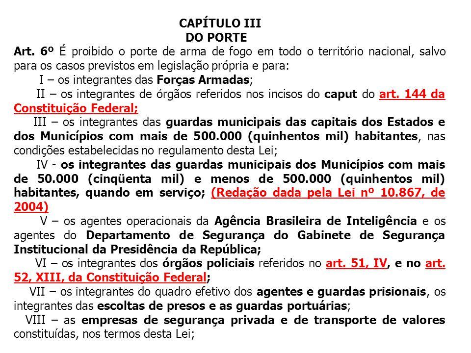 CAPÍTULO III DO PORTE Art. 6º É proibido o porte de arma de fogo em todo o território nacional, salvo para os casos previstos em legislação própria e