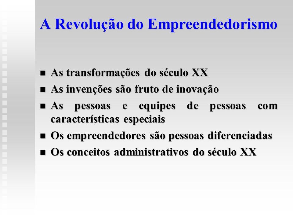 A Revolução do Empreendedorismo  As transformações do século XX  As invenções são fruto de inovação  As pessoas e equipes de pessoas com caracterís